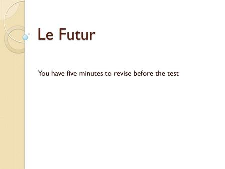 Le Futur You have five minutes to revise before the test.
