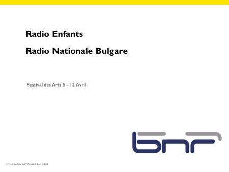 © 2014 RADIO NATIONALE BULGARE Radio Enfants Radio Nationale Bulgare Festival des Arts 5 – 12 Avril.