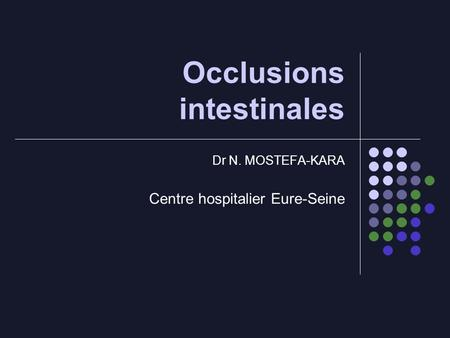 Occlusions intestinales Dr N. MOSTEFA-KARA Centre hospitalier Eure-Seine.
