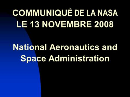 COMMUNIQU É DE LA NASA LE 13 NOVEMBRE 2008 National Aeronautics and Space Administration.