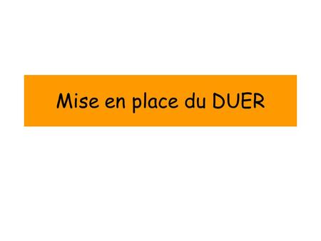 Mise en place du DUER. Quest-ce que le DUER? Document Unique DEvaluation des Risques Professionnels Le DUER a été rendu obligatoire dans toutes les entreprises.