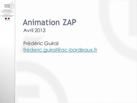Avril 2013 Frédéric Guiral frederic.guiral@ac-bordeaux.fr Animation ZAP Avril 2013 Frédéric Guiral frederic.guiral@ac-bordeaux.fr.