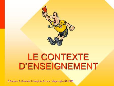 D Dupouy, A. Gimenez, P. Lauginie, B. Lom : stage rugby N1- 2005 LE CONTEXTE DENSEIGNEMENT.