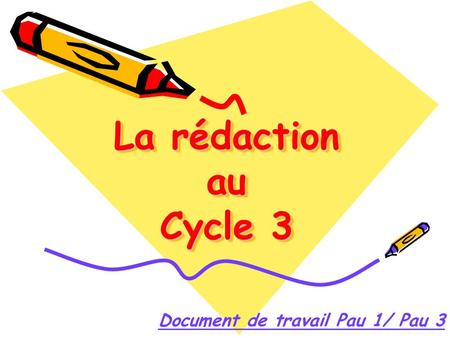 La rédaction au Cycle 3 Document de travail Pau 1/ Pau 3.