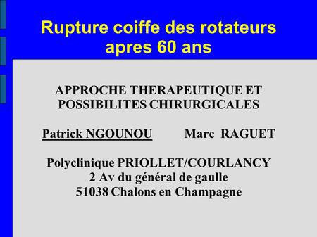 Rupture coiffe des rotateurs apres 60 ans APPROCHE THERAPEUTIQUE ET POSSIBILITES CHIRURGICALES Patrick NGOUNOU Marc RAGUET Polyclinique PRIOLLET/COURLANCY.
