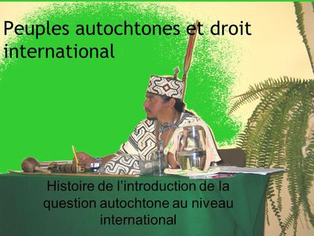 Peuples autochtones et droit international Histoire de lintroduction de la question autochtone au niveau international.