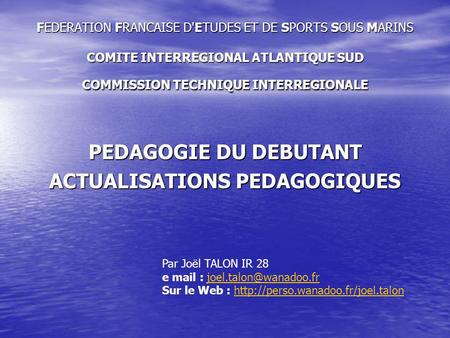 FEDERATION FRANCAISE D'ETUDES ET DE SPORTS SOUS MARINS COMITE INTERREGIONAL ATLANTIQUE SUD COMMISSION TECHNIQUE INTERREGIONALE PEDAGOGIE DU DEBUTANT ACTUALISATIONS.