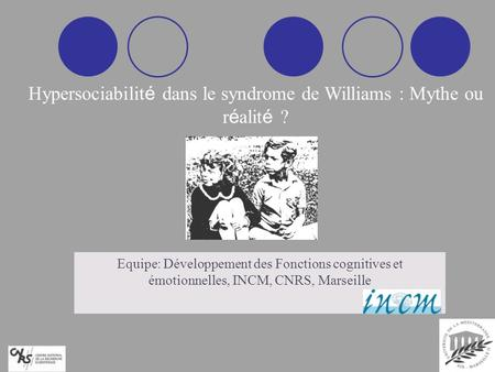 Hypersociabilit é dans le syndrome de Williams : Mythe ou r é alit é ? Equipe: Développement des Fonctions cognitives et émotionnelles, INCM, CNRS, Marseille.