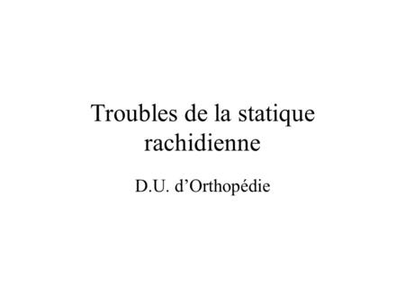 Troubles de la statique rachidienne D.U. dOrthopédie.