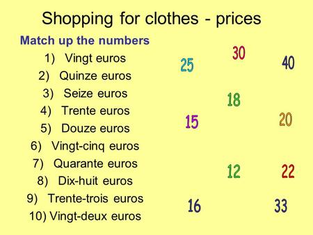 Shopping for clothes - prices Match up the numbers 1)Vingt euros 2)Quinze euros 3)Seize euros 4)Trente euros 5)Douze euros 6)Vingt-cinq euros 7)Quarante.