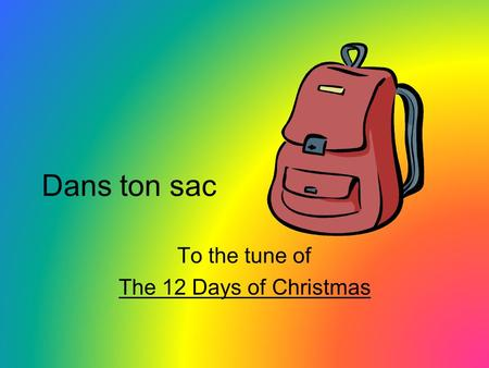 Dans ton sac To the tune of The 12 Days of Christmas.