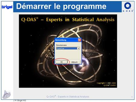 Q–DAS ® - Experts in Statistical Analysis J.H. Brigel AG 1 Démarrer le programme.