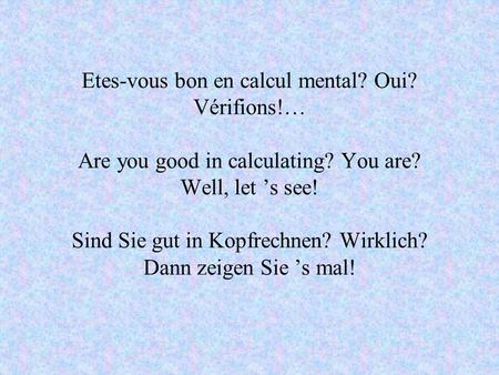 Etes-vous bon en calcul mental? Oui? Vérifions!… Are you good in calculating? You are? Well, let s see! Sind Sie gut in Kopfrechnen? Wirklich? Dann zeigen.