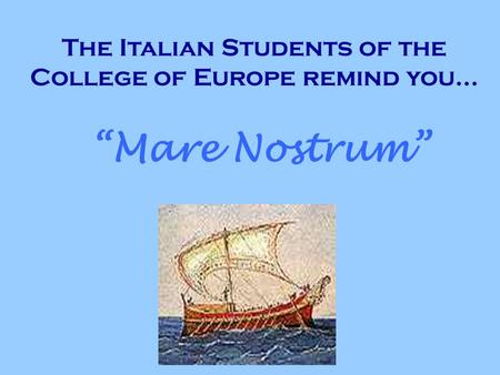 The Italian Students of the College of Europe remind you... Mare Nostrum.