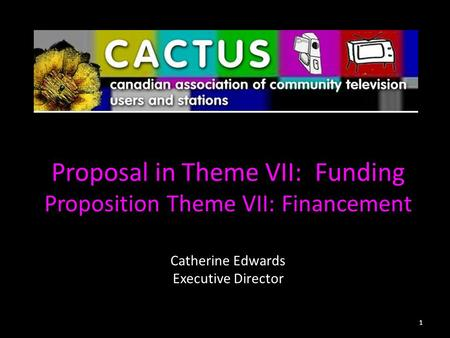 Proposal in Theme VII: Funding Proposition Theme VII: Financement Catherine Edwards Executive Director 1.