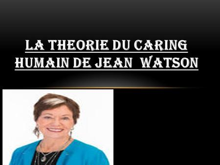 LA THEORIE DU CARING HUMAIN DE JEAN WATSON. PLAN DE L'EXPOSE PLAN DE L'EXPOSE INTRODUCTION I.L'AUTEUR II.DEFINITION ET ELEMENTS CONSTITUTIFS DU MODELE.