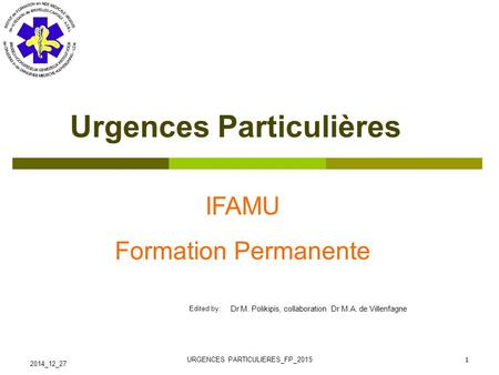 Edited by: IFAMU RECYCLAGE IFAMU Formation Permanente 2014_12_27 URGENCES PARTICULIERES_FP_2015 1 Urgences Particulières Dr M. Polikipis, collaboration.