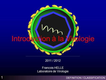DEFINITION / CLASSIFICATION 1 Introduction à la Virologie 2011 / 2012 Francois HELLE Laboratoire de Virologie.