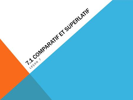 7.1 COMPARATIF ET SUPERLATIF LEÇON 7. COMPARATIF ET SUPERLATIF (ADJECTIFS) To make comparisons between people or things, place plus (more), moins (less),