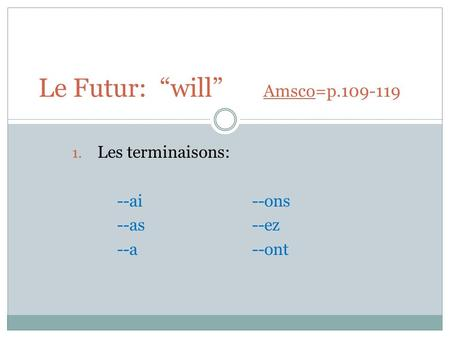 "1. Les terminaisons: --ai --ons --as--ez --a--ont Le Futur: ""will"" Amsco=p.109-119."