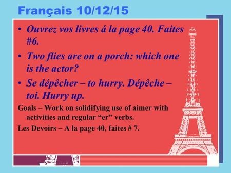Français 10/12/15 Ouvrez vos livres á la page 40. Faites #6. Two flies are on a porch: which one is the actor? Se dépêcher – to hurry. Dépêche – toi. Hurry.