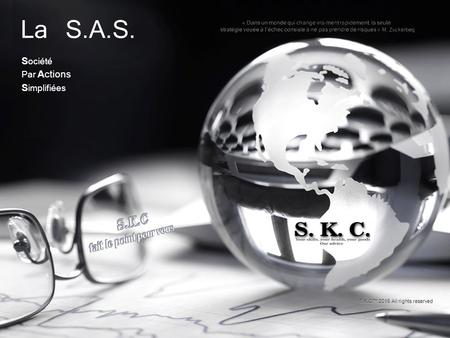 La S.A.S. S ociété Par Actions S implifiées S.K.C™ 2016 All rights reserved.