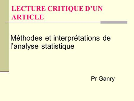 LECTURE CRITIQUE D'UN ARTICLE Méthodes et interprétations de l'analyse statistique Pr Ganry.