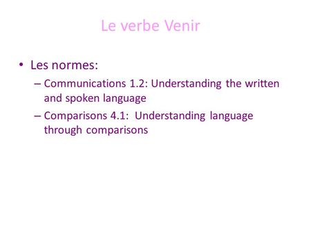 Le verbe Venir Les normes: – Communications 1.2: Understanding the written and spoken language – Comparisons 4.1: Understanding language through comparisons.