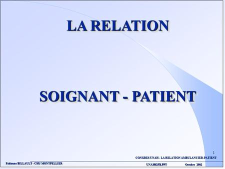 CONGRES UNAH - LA RELATION AMBULANCIER-PATIENT UNAH02FB.PPT Octobre 2002 Fabienne BILLAULT - CHU MONTPELLIER LA RELATION SOIGNANT - PATIENT LA RELATION.