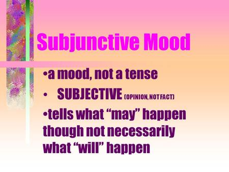 "Subjunctive Mood a mood, not a tense SUBJECTIVE (OPINION, NOT FACT) tells what ""may"" happen though not necessarily what ""will"" happen."