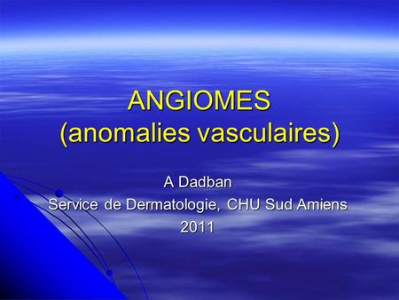 ANGIOMES (anomalies vasculaires) A Dadban Service de Dermatologie, CHU Sud Amiens 2011.