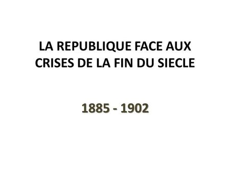 LA REPUBLIQUE FACE AUX CRISES DE LA FIN DU SIECLE 1885 - 1902.