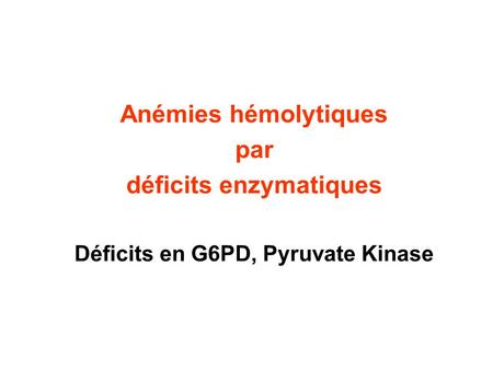 déficits enzymatiques Déficits en G6PD, Pyruvate Kinase