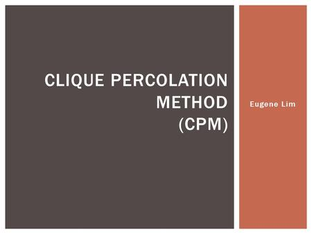 Eugene Lim CLIQUE PERCOLATION METHOD (CPM).  What is CPM?  Algorithm  Analysis  Conclusion CONTENTS.