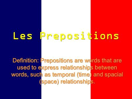 Les Prepositions Definition: Prepositions are words that are used to express relationships between words, such as temporal (time) and spacial (space) relationships.