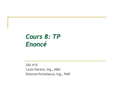 Cours 8: TP Enoncé GIA 410 Louis Parent, ing., MBA Etienne Portelance, ing., PMP.