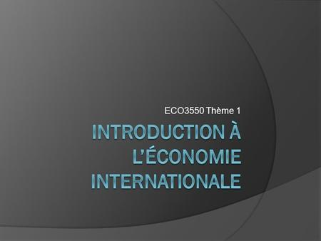 ECO3550 Thème 1. Plan I. Introduction à l'économie internationale II. Le commerce international depuis 1945 I. Quel est l'importance du commerce international?