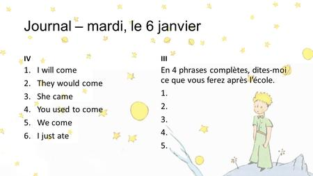 Journal – mardi, le 6 janvier IV 1.I will come 2.They would come 3.She came 4.You used to come 5.We come 6.I just ate III En 4 phrases complètes, dites-moi.