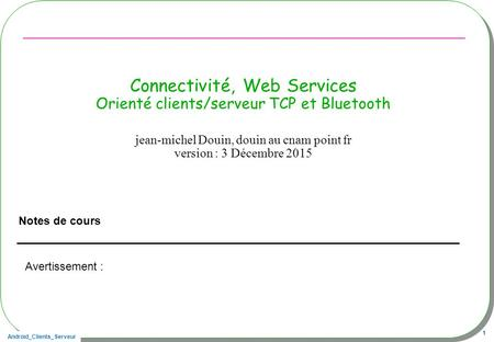 Android_Clients_Serveur 1 Connectivité, Web Services Orienté clients/serveur TCP et Bluetooth Notes de cours jean-michel Douin, douin au cnam point fr.
