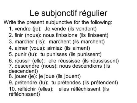 Le subjonctif régulier Write the present subjunctive for the following: 1. vendre (je): Je vende (ils vendent) 2. finir (nous): nous finissions (ils finissent)