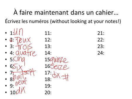 À faire maintenant dans un cahier… Écrivez les numéros (without looking at your notes!) 1: 11:21: 2:12:22: 3:13:23: 4:14:24: 5:15: 6:16: 7:17: 8: 18: 9:19: