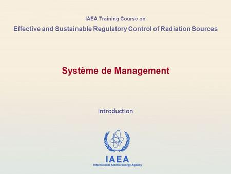 IAEA Training Course on Effective and Sustainable Regulatory Control of Radiation Sources Système de Management Introduction.