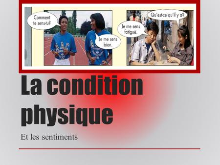 La condition physique Et les sentiments. Comment demander des nouvelles à un(e) ami(e): Comment te sens-tu? Comment te sens-tu? How do you feel? How do.