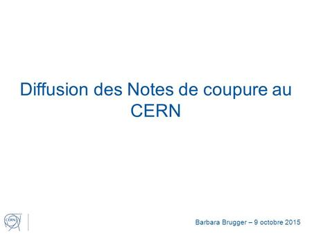 Diffusion des Notes de coupure au CERN Barbara Brugger – 9 octobre 2015.