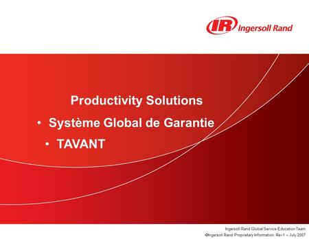 Tavant Warranty System Ingersoll Rand Global Service Education Team  Ingersoll Rand Proprietary Information. Rev1 – July 2007 Productivity Solutions Système.