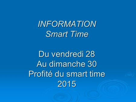 INFORMATION Smart Time Du vendredi 28 Au dimanche 30 Profité du smart time 2015.