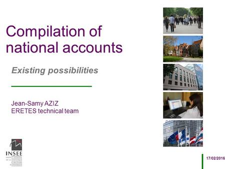 Jean-Samy AZIZ ERETES technical team 17/02/2016 Existing possibilities Compilation of national accounts.