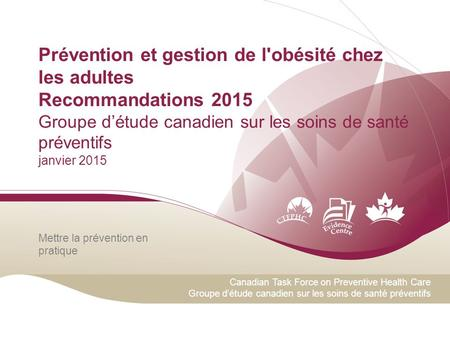 Canadian Task Force on Preventive Health Care Groupe d'étude canadien sur les soins de santé préventifs Mettre la prévention en pratique Prévention et.