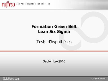 Solutions Lean © Fujitsu Canada Formation Green Belt Lean Six Sigma Tests d'hypothèses Septembre 2010.
