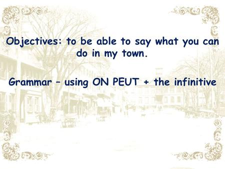 Objectives: to be able to say what you can do in my town. Grammar – using ON PEUT + the infinitive.
